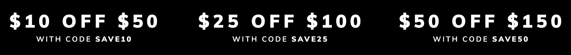 $10 off $50 | $25 off $100 | $50 off $150