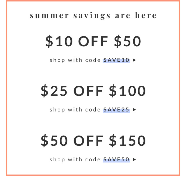 Summer Savings Are Here | $10 off $50 with code SAVE10 | $25 off $100 with code SAVE25 | $50 off $150