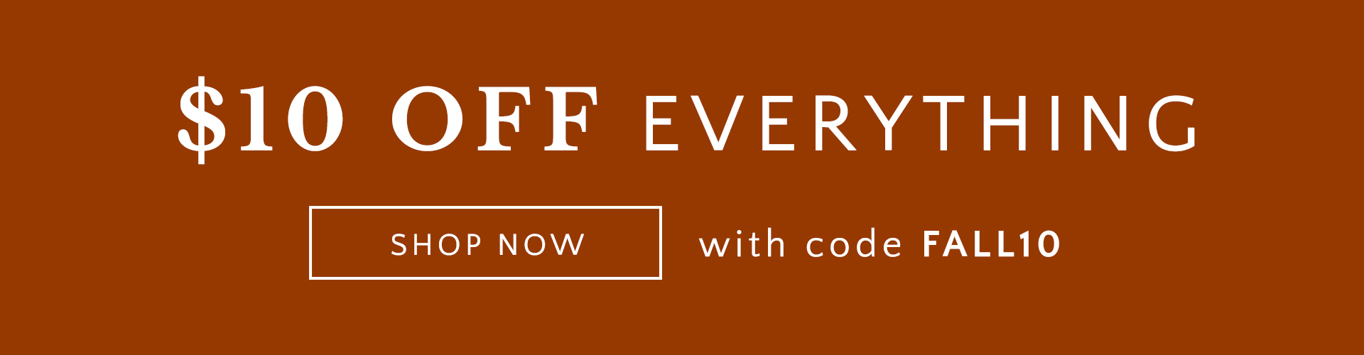 $10 OFF EVERYTHING SHOP NOW with code FALL10