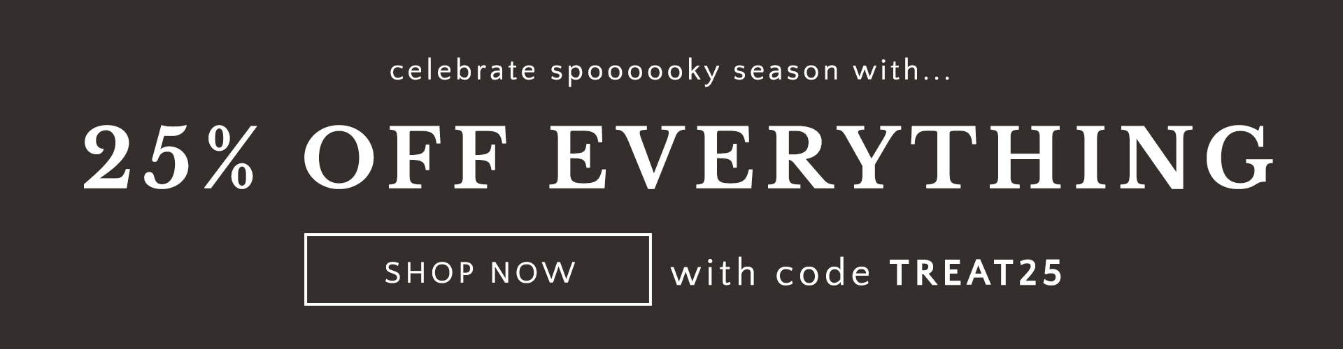 Celebrate spoooooky season with... 25% OFF EVERYTHING SHOP NOW with code TREAT25