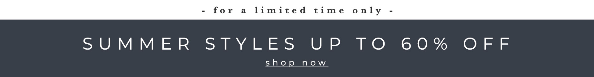 | for a limited time only | SUMMER STYLES UP TO 60% OFF | Shop Now
