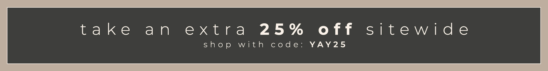 take an extra 25% off sitewide   shop with code YAY25