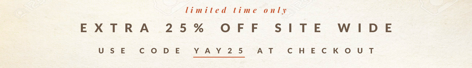 Limited Time Only | Extra 25% Off Site Wide | Use code YAY25 at checkout
