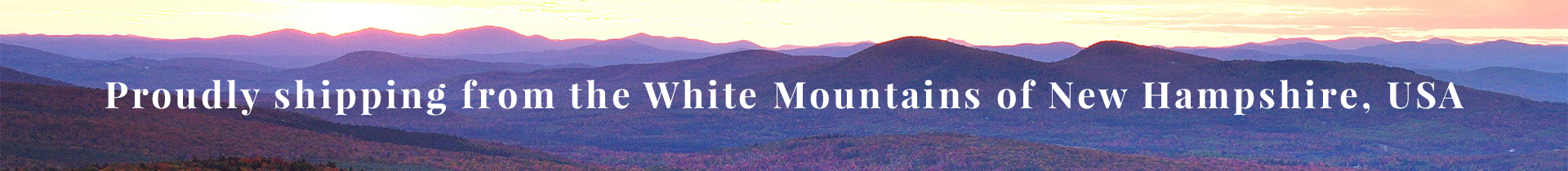 Proudly shipping fro the White Mountains of New Hampshire, USA